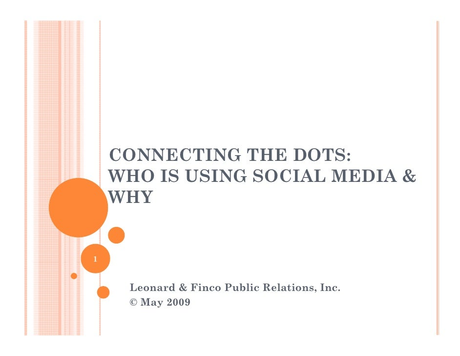 CONNECTING THE DOTS:     WHO IS USING SOCIAL MEDIA &     WHY   1        Leonard & Finco Public Relations, Inc.      © May ...