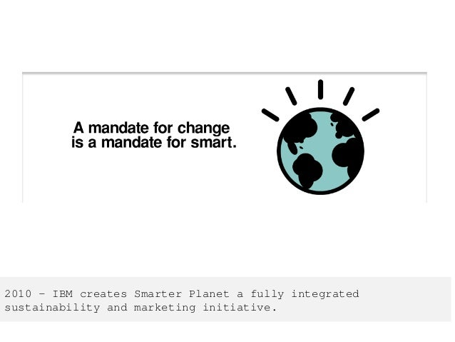 2010 – IBM creates Smarter Planet a fully integrated sustainability and marketing initiative.