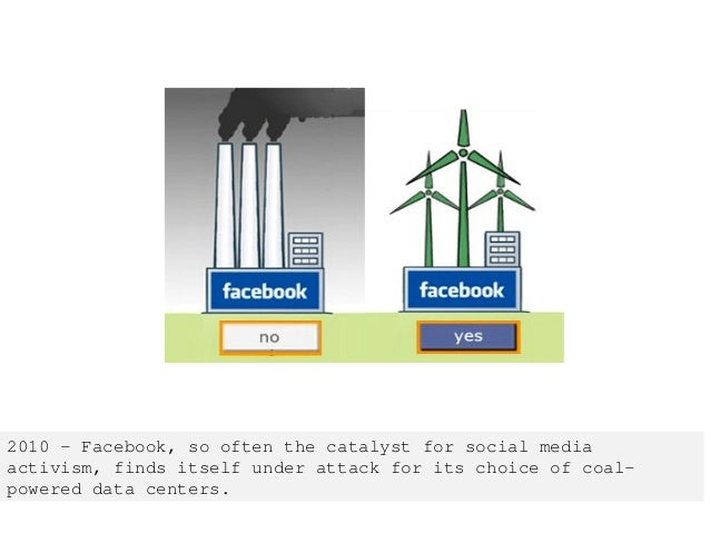 2010 – Facebook, so often the catalyst for social media activism, finds itself under attack for its choice of coal- powere...
