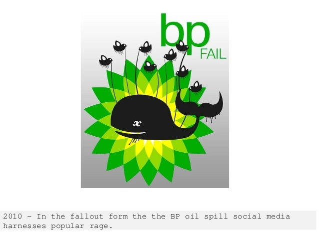 2010 – In the fallout form the the BP oil spill social media harnesses popular rage.