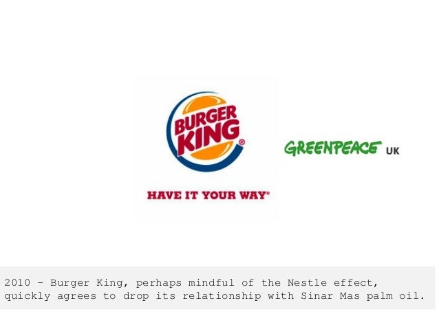 2010 – Burger King, perhaps mindful of the Nestle effect, quickly agrees to drop its relationship with Sinar Mas palm oil.