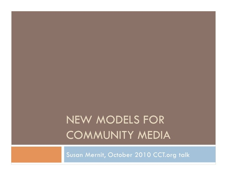 NEW MODELS FOR COMMUNITY MEDIA Susan Mernit, October 2010 CCT.org talk