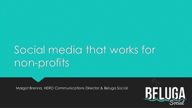 Social media that works for non-profits Margot Brenna, HERO Communications Director & Beluga Social