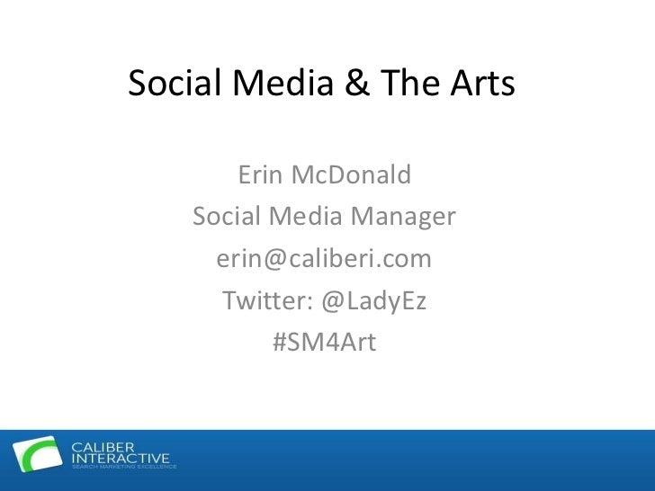 Social Media & The Arts<br />Erin McDonald<br />Social Media Manager<br />erin@caliberi.com<br />Twitter: @LadyEz<br />#SM...