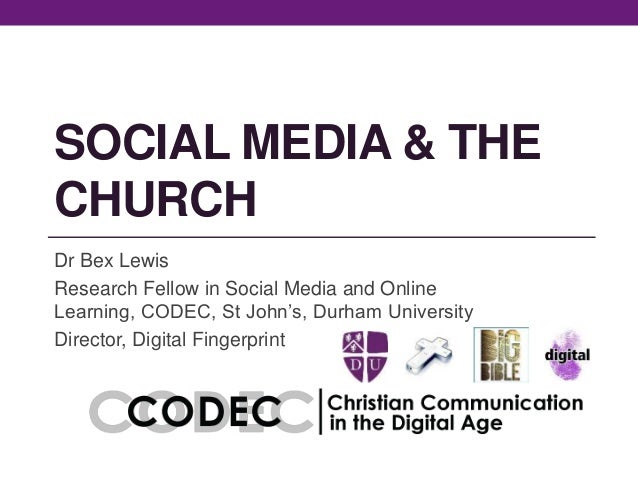 SOCIAL MEDIA & THE CHURCH Dr Bex Lewis Research Fellow in Social Media and Online Learning, CODEC, St John's, Durham Unive...