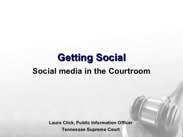 Getting Social Social media in the Courtroom Laura Click, Public Information Officer Tennessee Supreme Court