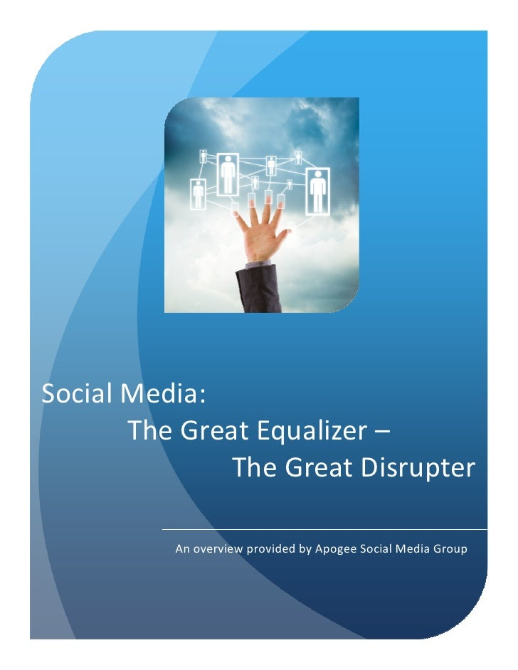 Social Media:       The Great Equalizer –               The Great Disrupter          An overview provided by Apogee Social...