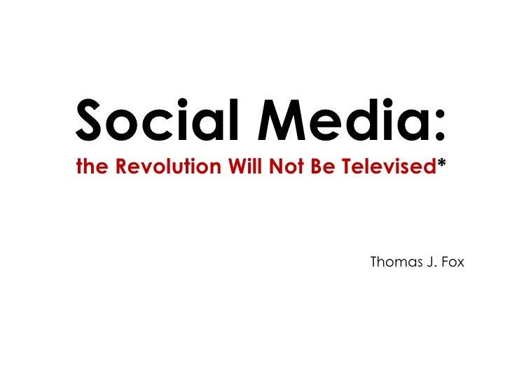 Social Media: the Revolution Will Not Be Televised*<br />Thomas J. Fox<br />
