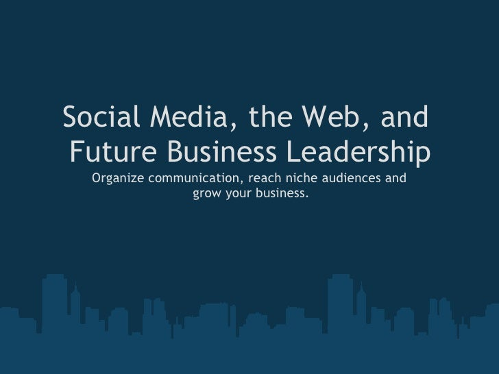 Social Media, the Web, and Future Business Leadership   Organize communication, reach niche audiences and                 ...