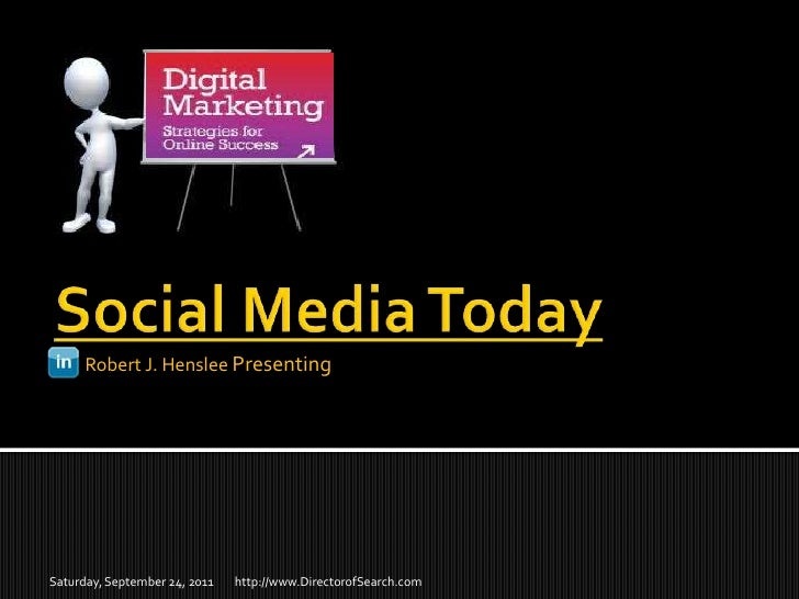 Social Media Today<br /> Robert J. Henslee Presenting<br />http://www.DirectorofSearch.com<br />Saturday, September 24, 20...