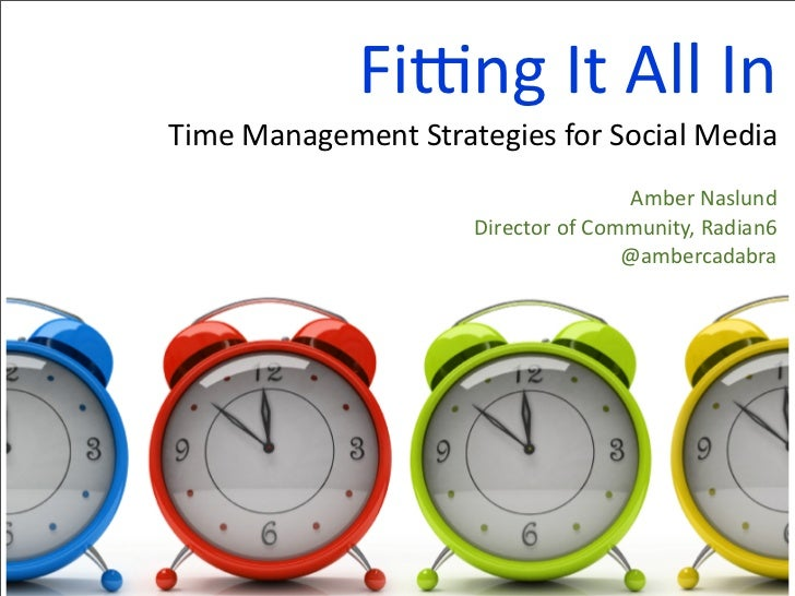 Fitting It All In Time Management Strategies for Social Media Amber Naslund Director of Community, Radian6 @ambercadabra