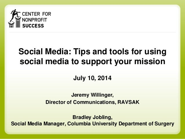 Social Media: Tips and tools for using social media to support your mission July 10, 2014 Jeremy Willinger, Director of Co...