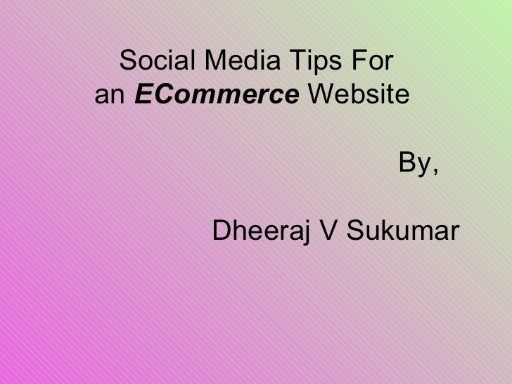 Social Media Tips For an ECommerce Website   By,   Dheeraj V Sukumar