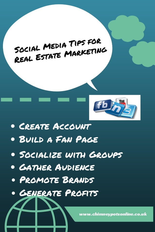 Social Media Tips for Real Estate Marketing Create Account Build a Fan Page Socialize with Groups Gather Audience Promote ...
