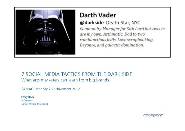 1.7 SOCIAL MEDIA TACTICS FROM THE DARK SIDEWhat arts marketers can learn from big brands.SAMAG: Monday 26th November 2012E...