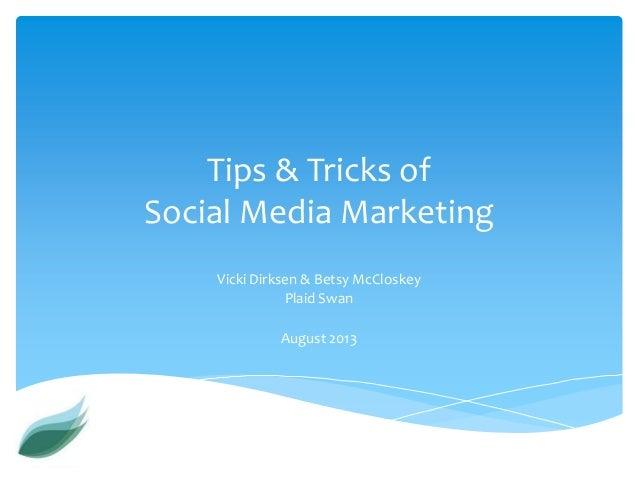 Tips & Tricks of Social Media Marketing Vicki Dirksen & Betsy McCloskey Plaid Swan August 2013