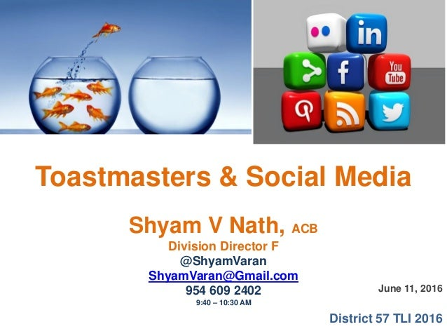 June 11, 2016 District 57 TLI 2016 Toastmasters & Social Media Shyam V Nath, ACB Division Director F @ShyamVaran ShyamVara...