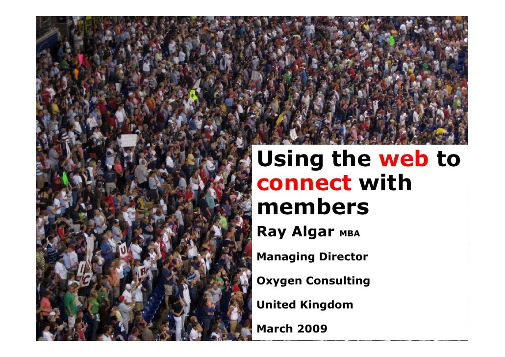 Using the web to connect with members Ray Algar    MBA  Managing Director  Oxygen Consulting  United Kingdom  March 2009  ...