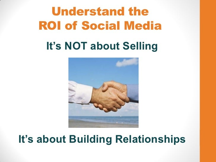 Understand the   ROI of Social Media     It's NOT about SellingIt's about Building Relationships