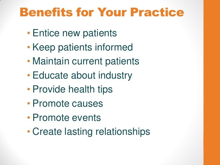 Benefits for Your Practice • Entice new patients • Keep patients informed • Maintain current patients • Educate about indu...