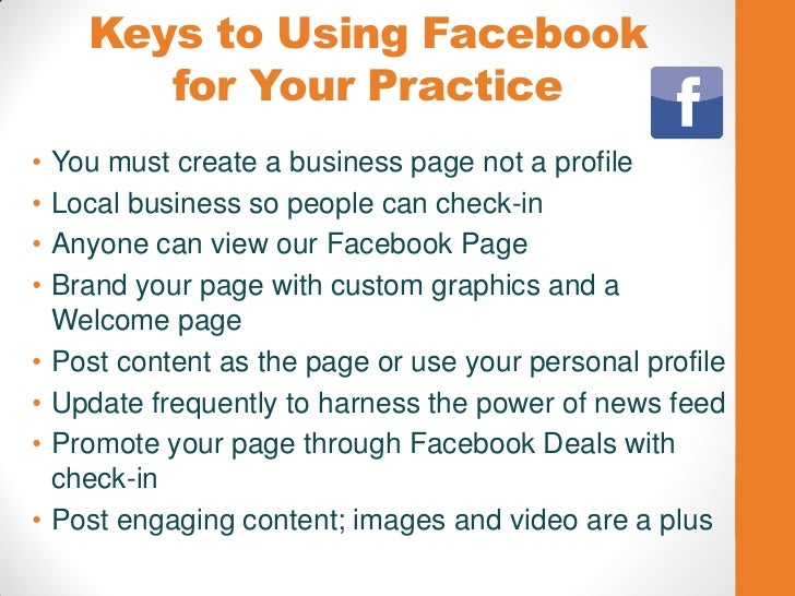 Keys to Using Facebook         for Your Practice•   You must create a business page not a profile•   Local business so peo...
