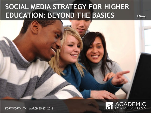 SOCIAL MEDIA STRATEGY FOR HIGHEREDUCATION: BEYOND THE BASICS         #AIsmcFORT WORTH, TX | MARCH 25-27, 2013       1