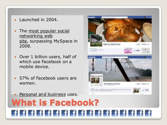    Launched in 2004.   The most popular social    networking web    site, surpassing MySpace in    2008.   Over 1 billi...