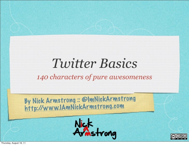 Twitter Basics                          140 characters of pure awesomeness                     By N ic k A rmst ro ng :: @...