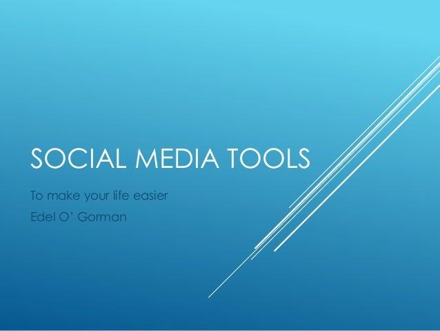 SOCIAL MEDIA TOOLS To make your life easier Edel O' Gorman