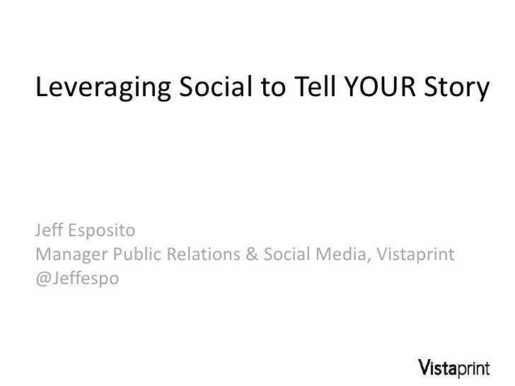 Leveraging Social to Tell YOUR StoryJeff EspositoManager Public Relations & Social Media, Vistaprint@Jeffespo