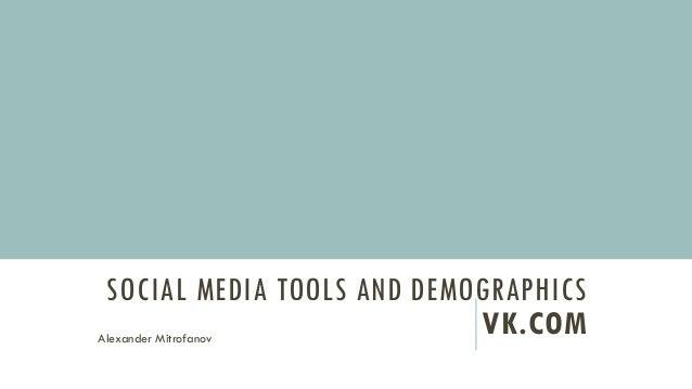 SOCIAL MEDIA TOOLS AND DEMOGRAPHICS VK.COMAlexander Mitrofanov