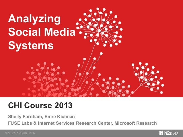 Analyzing Social Media Systems  CHI Course 2013 Shelly Farnham, Emre Kiciman FUSE Labs & Internet Services Research Center...