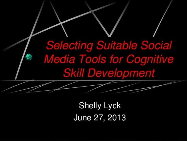 Selecting Suitable Social Media Tools for Cognitive Skill Development Shelly Lyck June 27, 2013