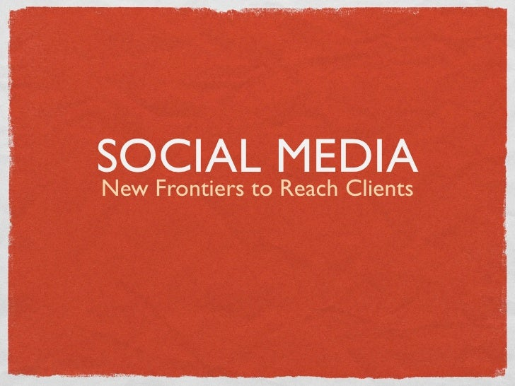 SOCIAL MEDIA New Frontiers to Reach Clients