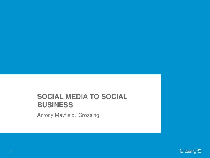 SOCIAL MEDIA TO SOCIAL BUSINESS<br />Antony Mayfield, iCrossing<br />1<br />