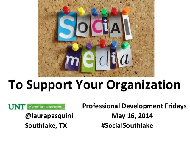 To Support Your Organization Professional Development Fridays @laurapasquini May 16, 2014 Southlake, TX #SocialSouthlake