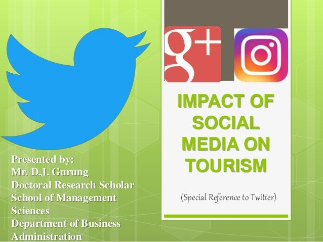 IMPACT OF SOCIAL MEDIA ON TOURISM (Special Reference to Twitter) Presented by: Mr. D.J. Gurung Doctoral Research Scholar S...