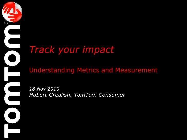 Track your impact   Understanding Metrics and Measurement 18 Nov 2010 Hubert Grealish, TomTom Consumer  @HubertGrealish  #...