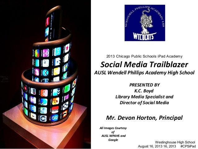 2013 Chicago Public Schools iPad Academy Social Media Trailblazer AUSL Wendell Phillips Academy High School PRESENTED BY K...