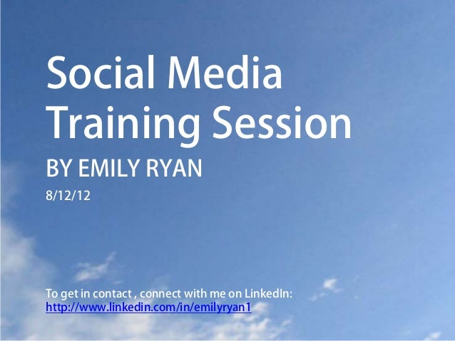 Social MediaTraining SessionBY EMILY RYAN8/12/12To get in contact , connect with me on LinkedIn:http://www.linkedin.com/in...