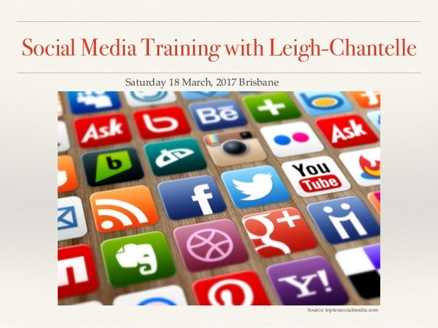 Social Media Training with Leigh-Chantelle Source: toptensocialmedia.com Saturday 18 March, 2017 Brisbane