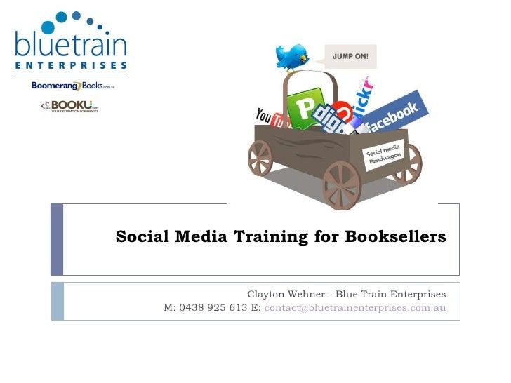 Social Media Training for Booksellers Clayton Wehner - Blue Train Enterprises M: 0438 925 613 E:  [email_address]