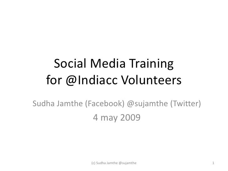 Social Media Training    for @Indiacc Volunteers Sudha Jamthe (Facebook) @sujamthe (Twitter)                4 may 2009    ...