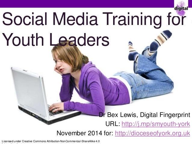 Social Media Training for  Youth Leaders  Dr Bex Lewis, Digital Fingerprint  URL: http://j.mp/smyouth-york  November 2014 ...