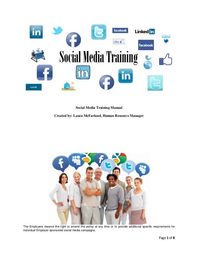 Social Media Training Manual Created by: Laura McFarland, Human Resource Manager  The Employers reserve the right to amend...