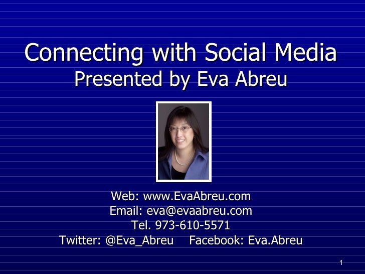 Connecting with Social Media   Presented by Eva Abreu Web: www.EvaAbreu.com Email: eva@evaabreu.com Tel. 973-610-5571 Tw...