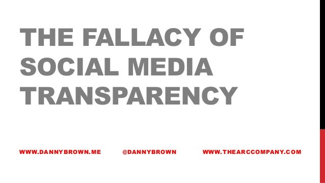 THE FALLACY OFSOCIAL MEDIATRANSPARENCYWWW.DANNYBROWN.ME @DANNYBROWN WWW.THEARCCOMPANY.COM