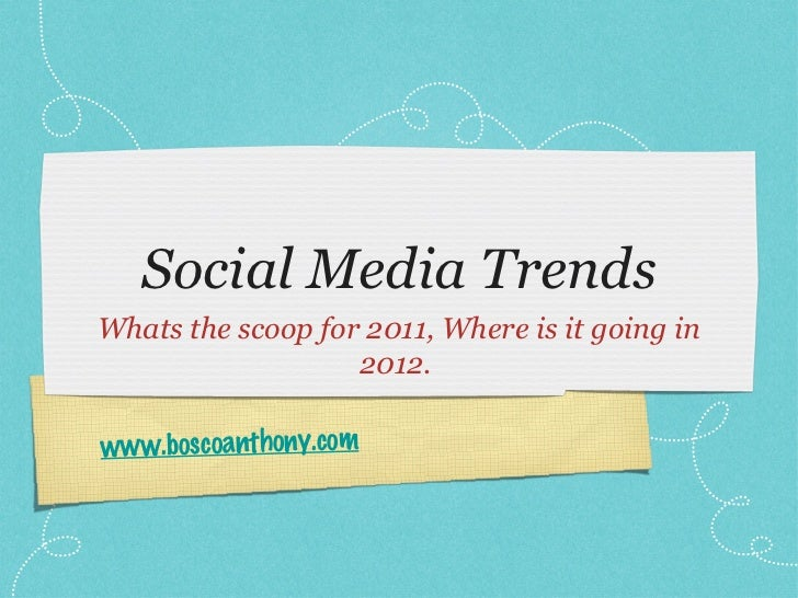 Social Media TrendsWhats the scoop for 2011, Where is it going in                   2012.www.boscoanthony.com