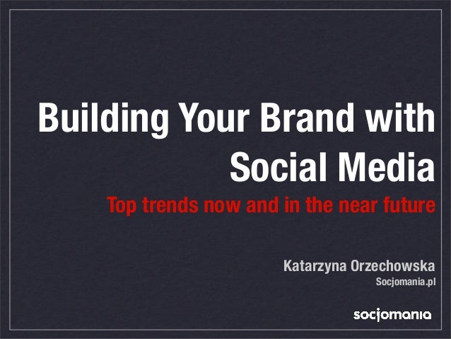 Building Your Brand withSocial MediaTop trends now and in the near futureKatarzyna OrzechowskaSocjomania.pl