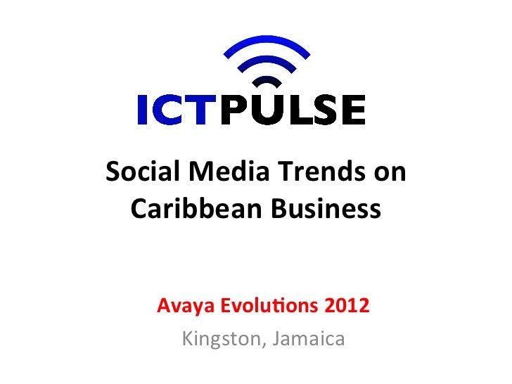 Social	  Media	  Trends	  on	    Caribbean	  Business	       Avaya	  Evolu7ons	  2012	         Kingston,	  Jamaica
